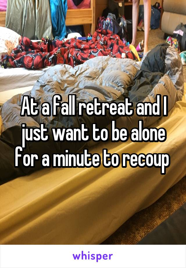 At a fall retreat and I just want to be alone for a minute to recoup