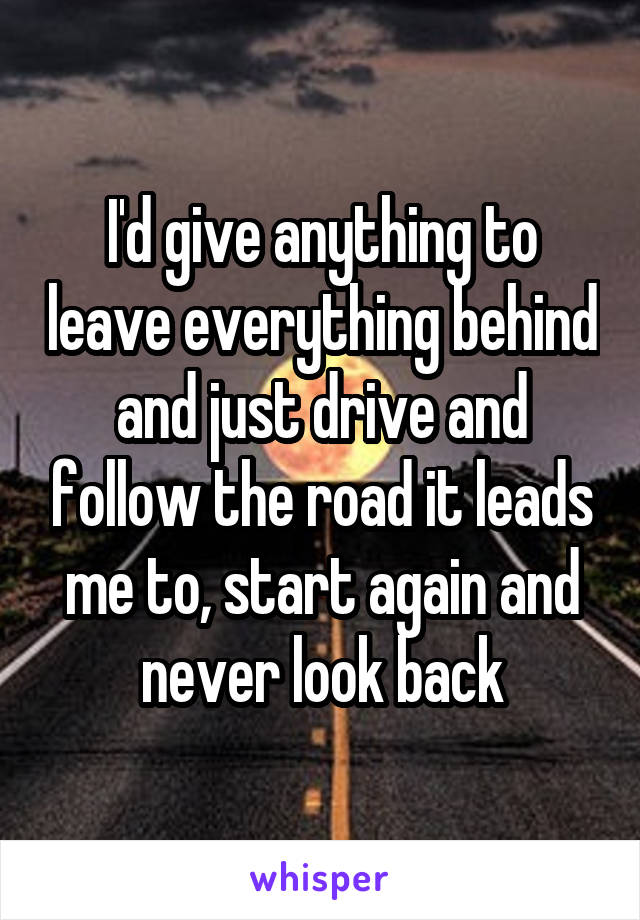 I'd give anything to leave everything behind and just drive and follow the road it leads me to, start again and never look back