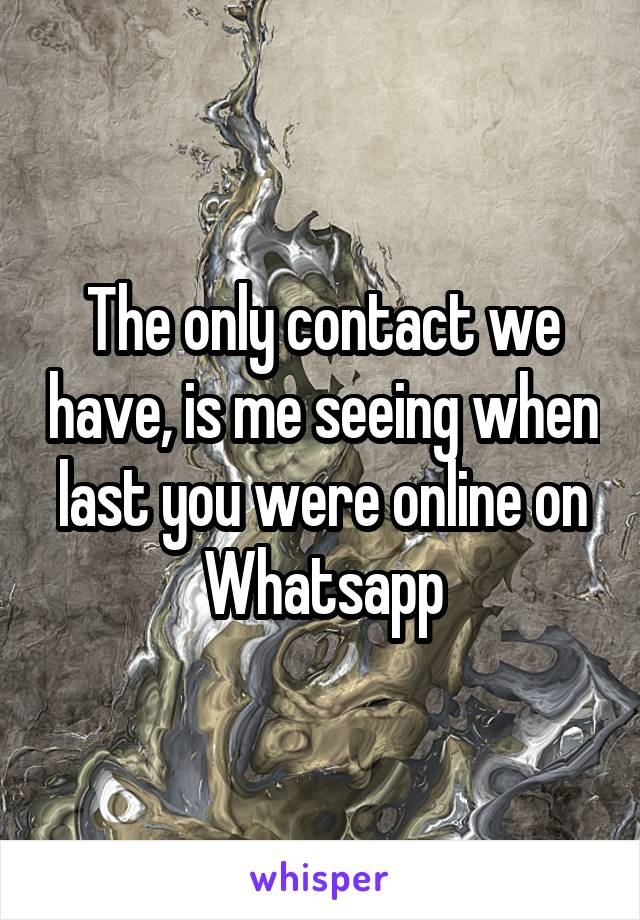 The only contact we have, is me seeing when last you were online on Whatsapp