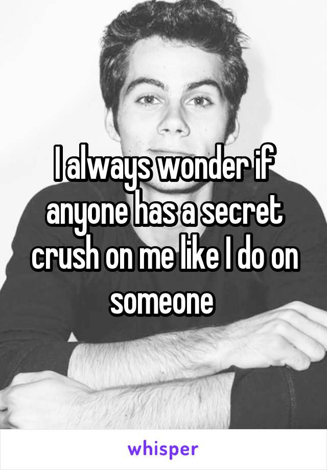 I always wonder if anyone has a secret crush on me like I do on someone