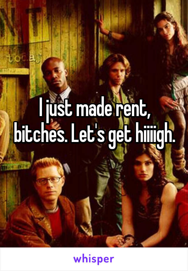 I just made rent, bitches. Let's get hiiiigh.