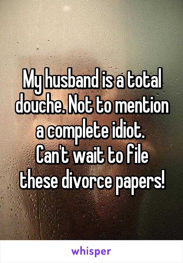 My husband is a total douche. Not to mention a complete idiot.  Can't wait to file these divorce papers!