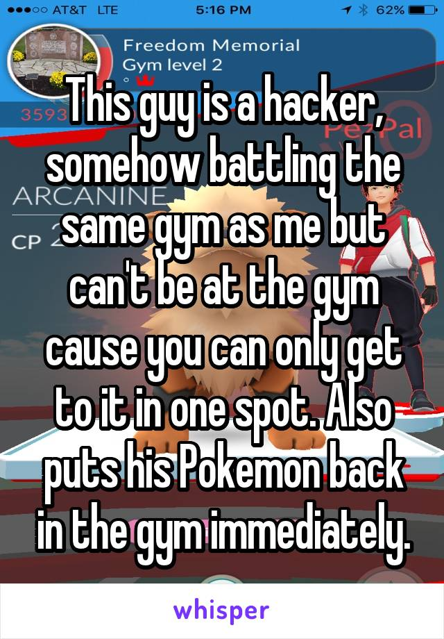 This guy is a hacker, somehow battling the same gym as me but can't be at the gym cause you can only get to it in one spot. Also puts his Pokemon back in the gym immediately.