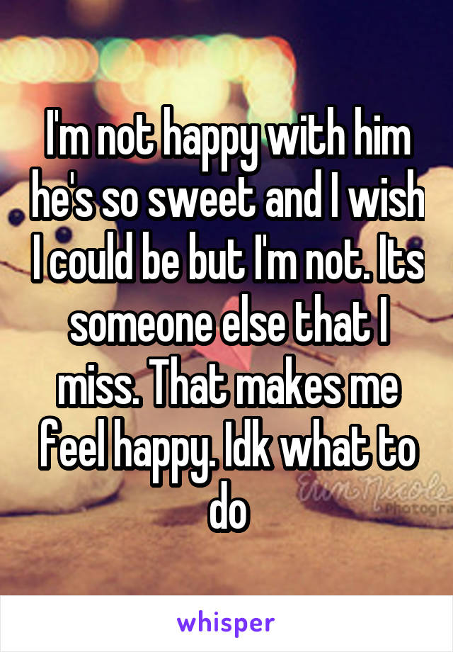 I'm not happy with him he's so sweet and I wish I could be but I'm not. Its someone else that I miss. That makes me feel happy. Idk what to do