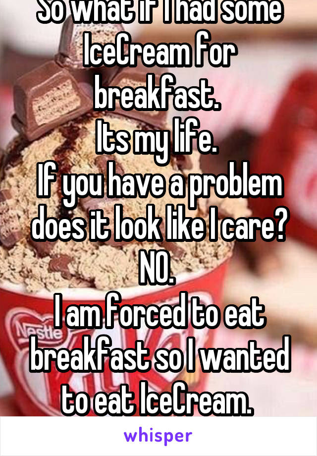 So what if I had some IceCream for breakfast.  Its my life.  If you have a problem does it look like I care? NO.  I am forced to eat breakfast so I wanted to eat IceCream.