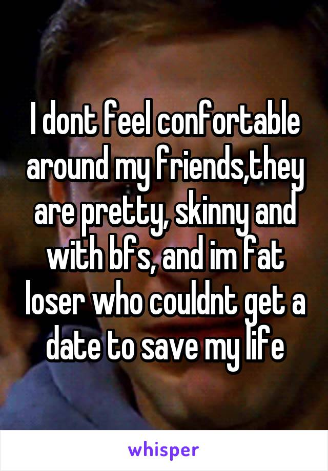 I dont feel confortable around my friends,they are pretty, skinny and with bfs, and im fat loser who couldnt get a date to save my life