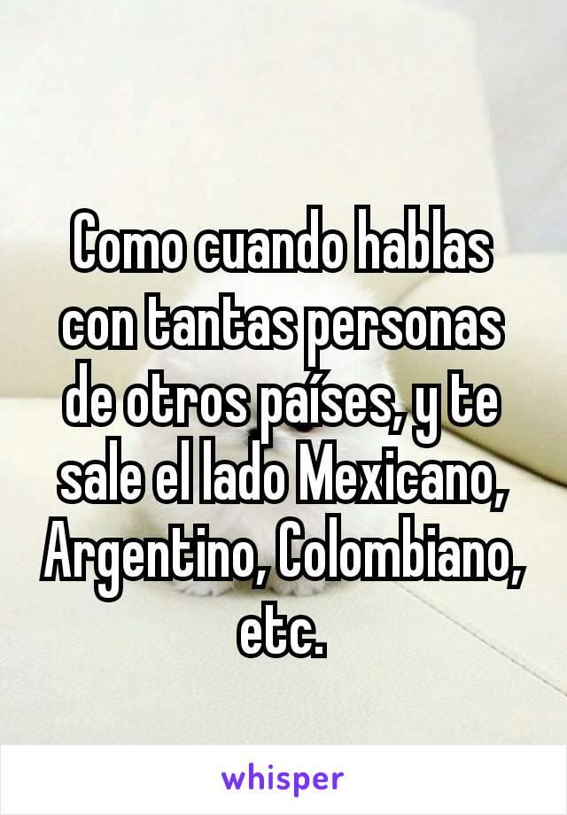 Como cuando hablas con tantas personas de otros países, y te sale el lado Mexicano, Argentino, Colombiano, etc.