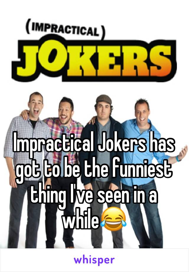 Impractical Jokers has got to be the funniest thing I've seen in a while😂