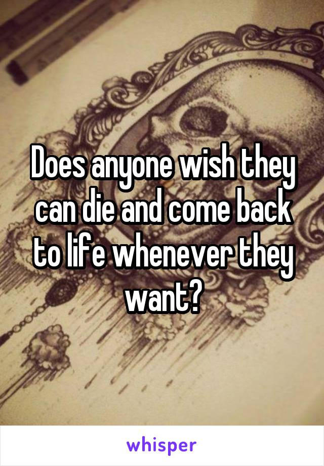 Does anyone wish they can die and come back to life whenever they want?