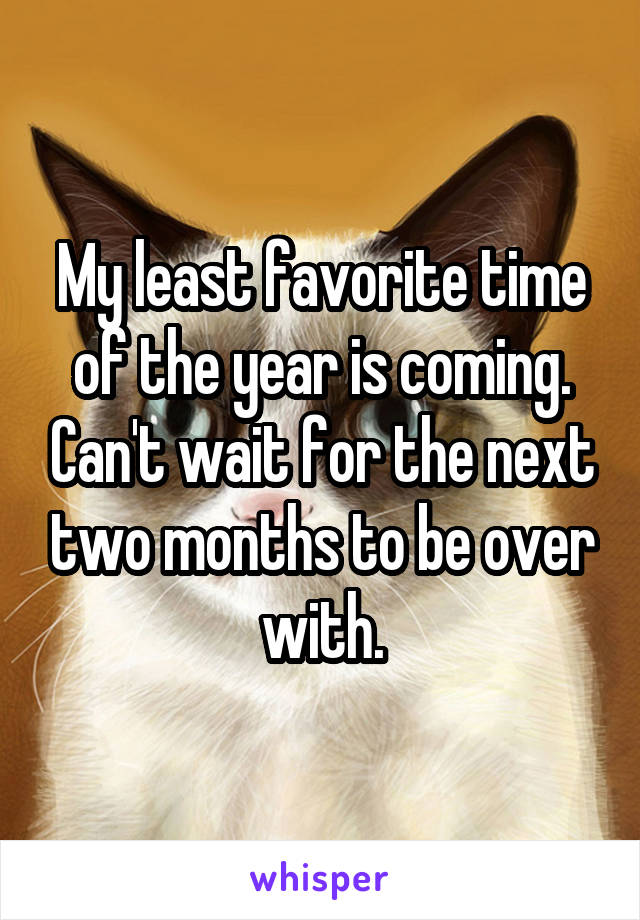 My least favorite time of the year is coming. Can't wait for the next two months to be over with.