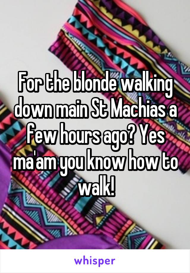 For the blonde walking down main St Machias a few hours ago? Yes ma'am you know how to walk!
