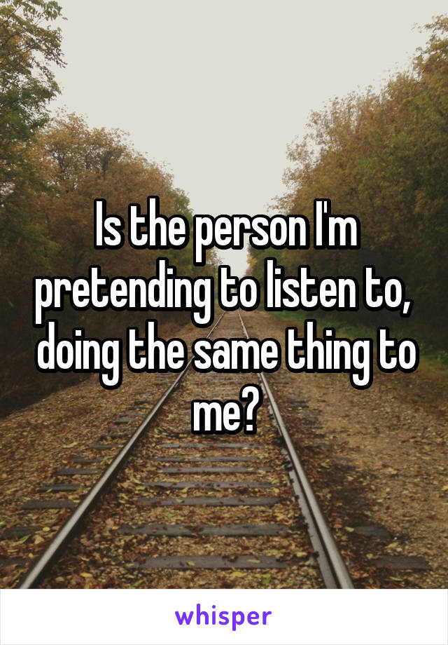 Is the person I'm pretending to listen to,  doing the same thing to me?