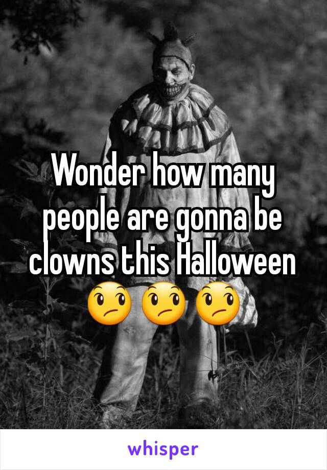 Wonder how many people are gonna be clowns this Halloween 😞😞😞