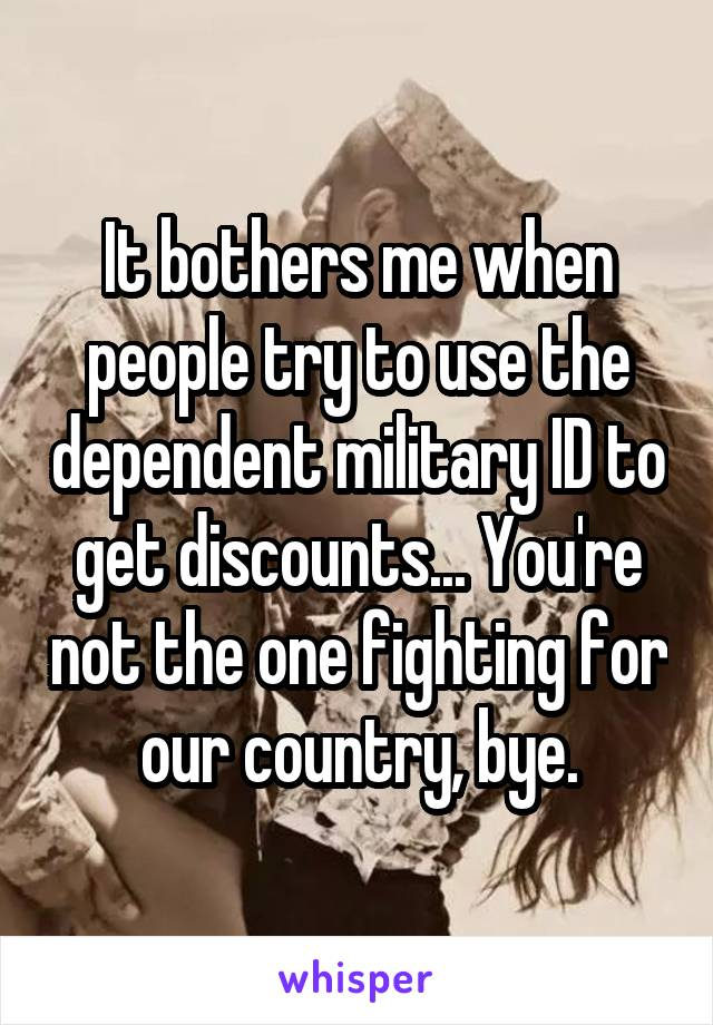 It bothers me when people try to use the dependent military ID to get discounts... You're not the one fighting for our country, bye.