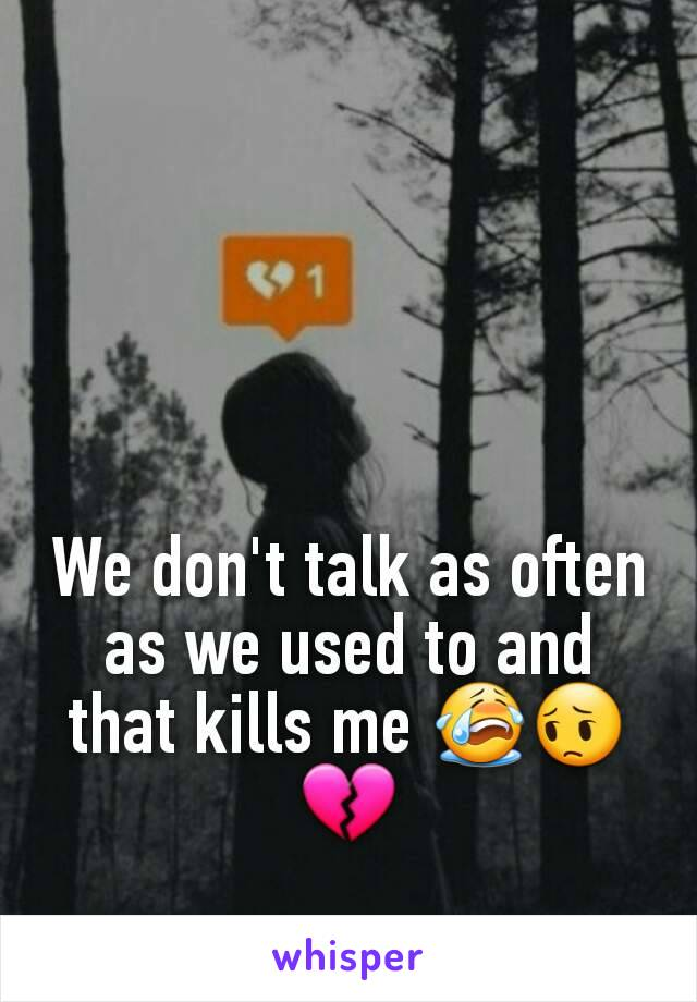 We don't talk as often as we used to and that kills me 😭😔💔
