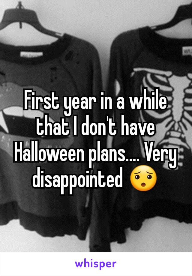 First year in a while that I don't have Halloween plans.... Very disappointed 😯
