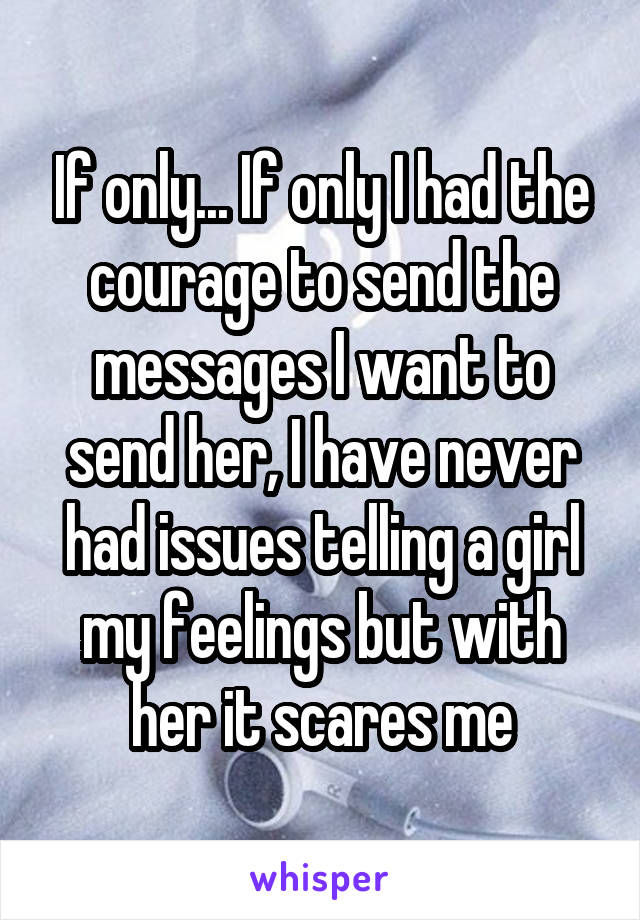 If only... If only I had the courage to send the messages I want to send her, I have never had issues telling a girl my feelings but with her it scares me