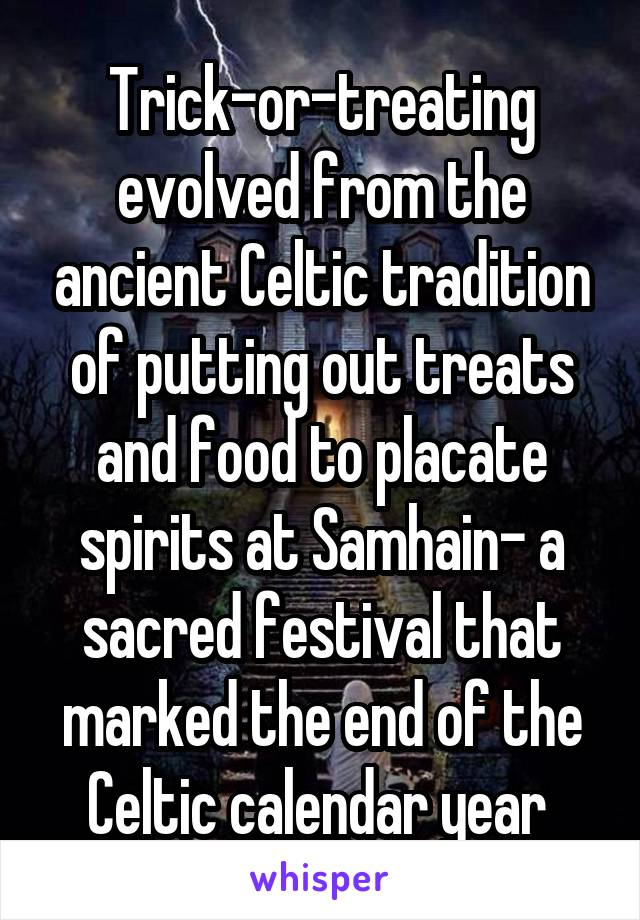 Trick-or-treating evolved from the ancient Celtic tradition of putting out treats and food to placate spirits at Samhain- a sacred festival that marked the end of the Celtic calendar year