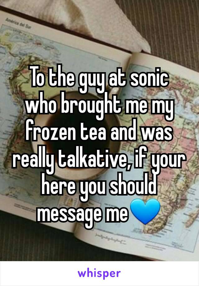 To the guy at sonic who brought me my frozen tea and was really talkative, if your here you should message me💙