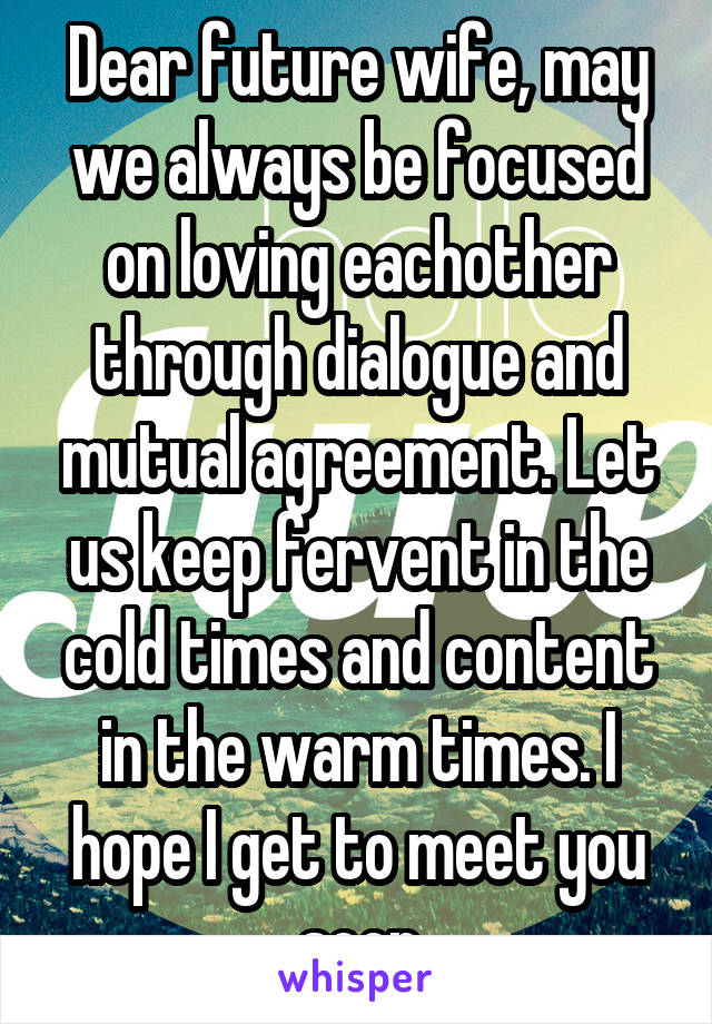 Dear future wife, may we always be focused on loving eachother through dialogue and mutual agreement. Let us keep fervent in the cold times and content in the warm times. I hope I get to meet you soon
