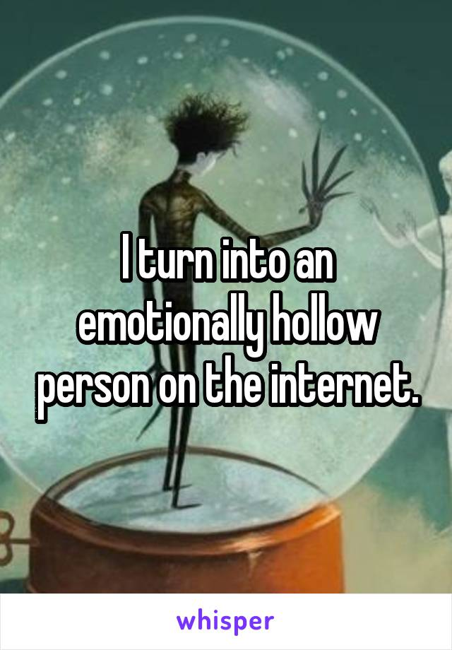 I turn into an emotionally hollow person on the internet.