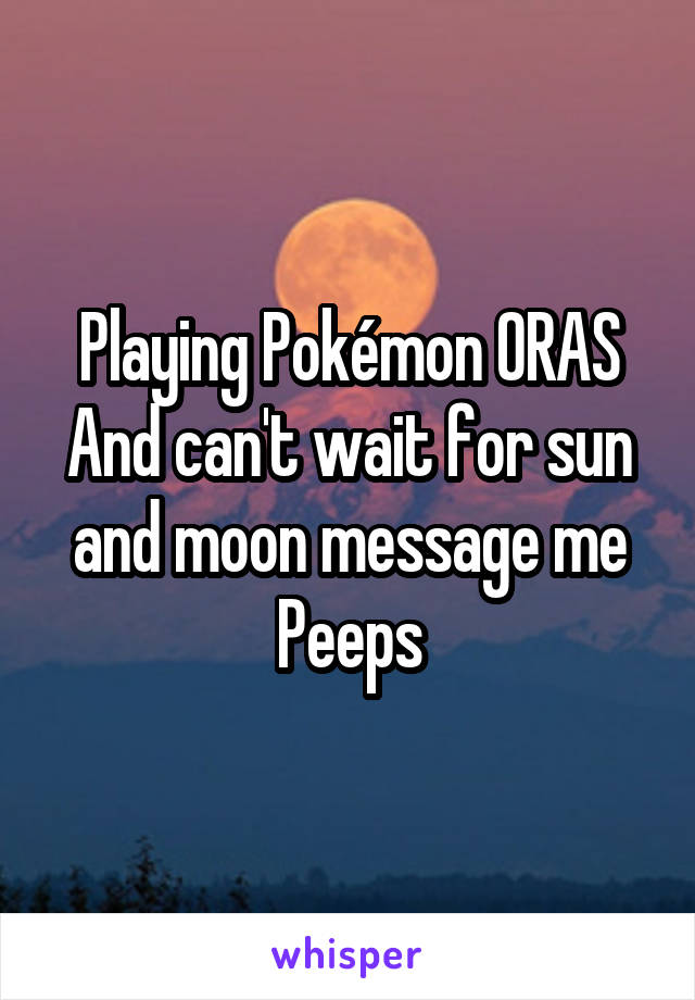 Playing Pokémon ORAS And can't wait for sun and moon message me Peeps