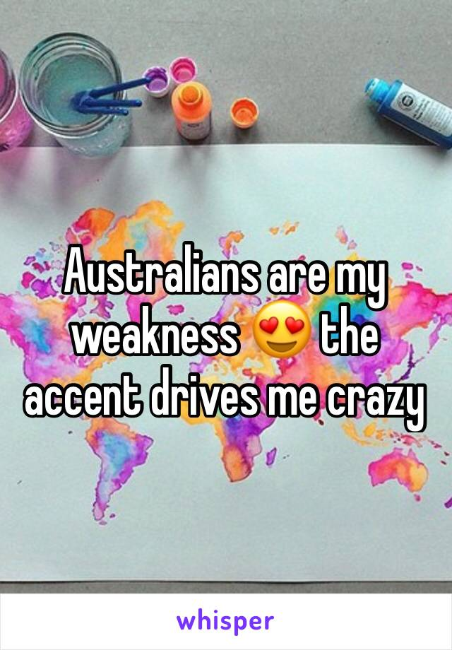 Australians are my weakness 😍 the accent drives me crazy