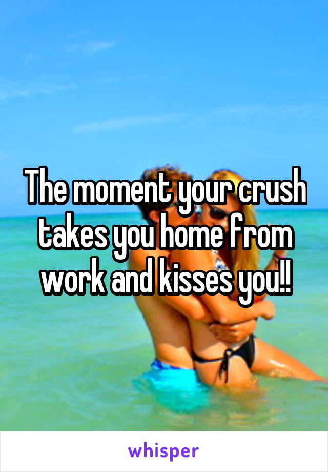 The moment your crush takes you home from work and kisses you!!