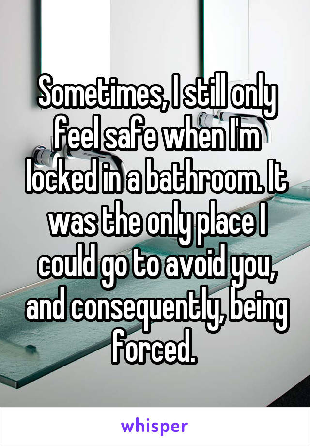 Sometimes, I still only feel safe when I'm locked in a bathroom. It was the only place I could go to avoid you, and consequently, being forced.