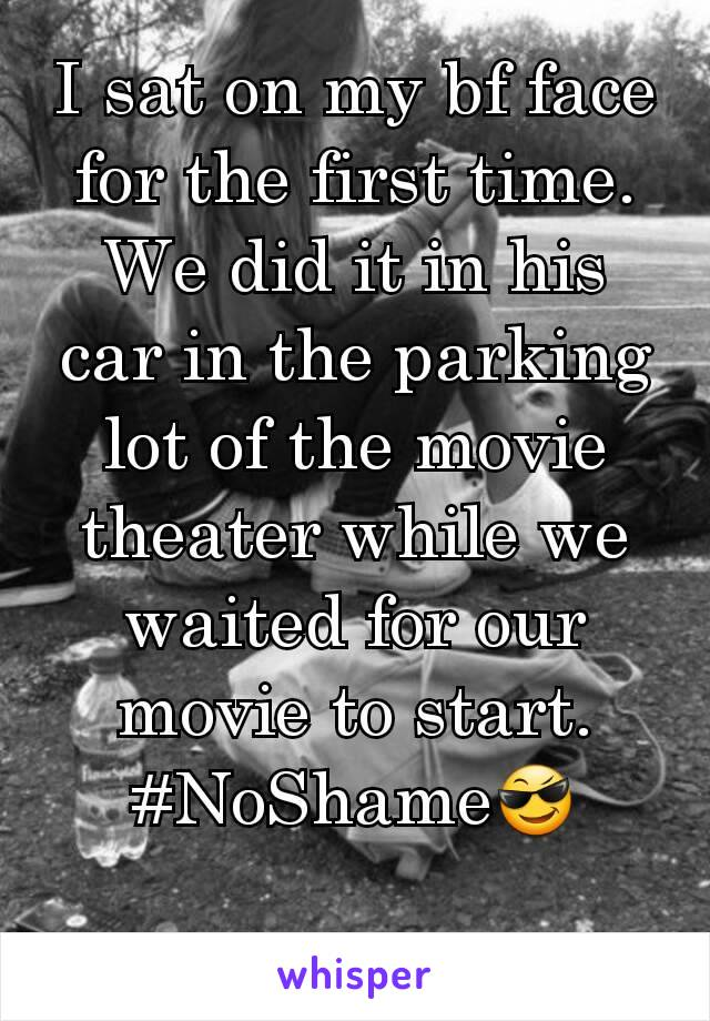 I sat on my bf face for the first time. We did it in his car in the parking lot of the movie theater while we waited for our movie to start. #NoShame😎