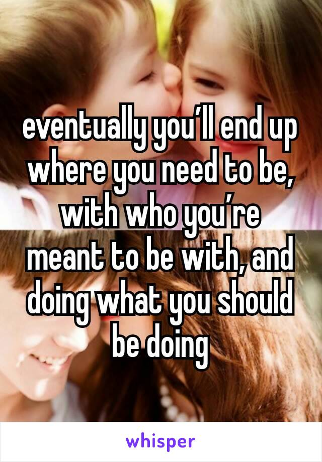 eventually you'll end up where you need to be, with who you're meant to be with, and doing what you should be doing