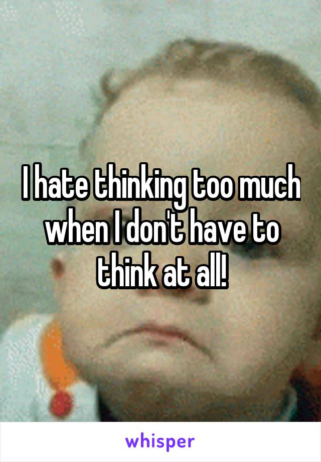 I hate thinking too much when I don't have to think at all!