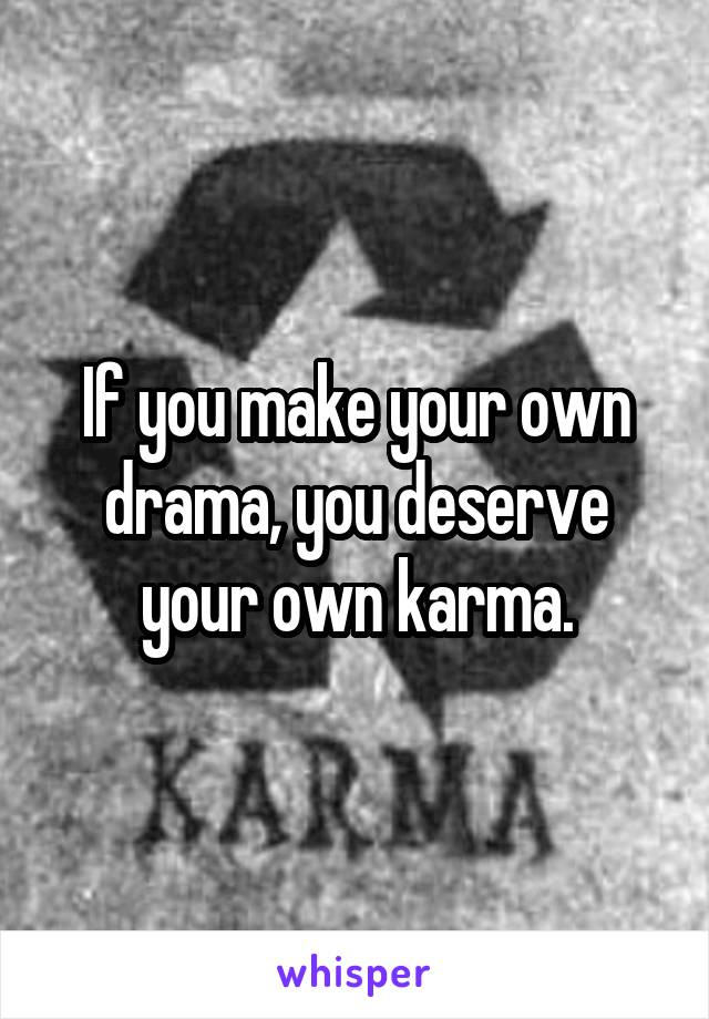 If you make your own drama, you deserve your own karma.
