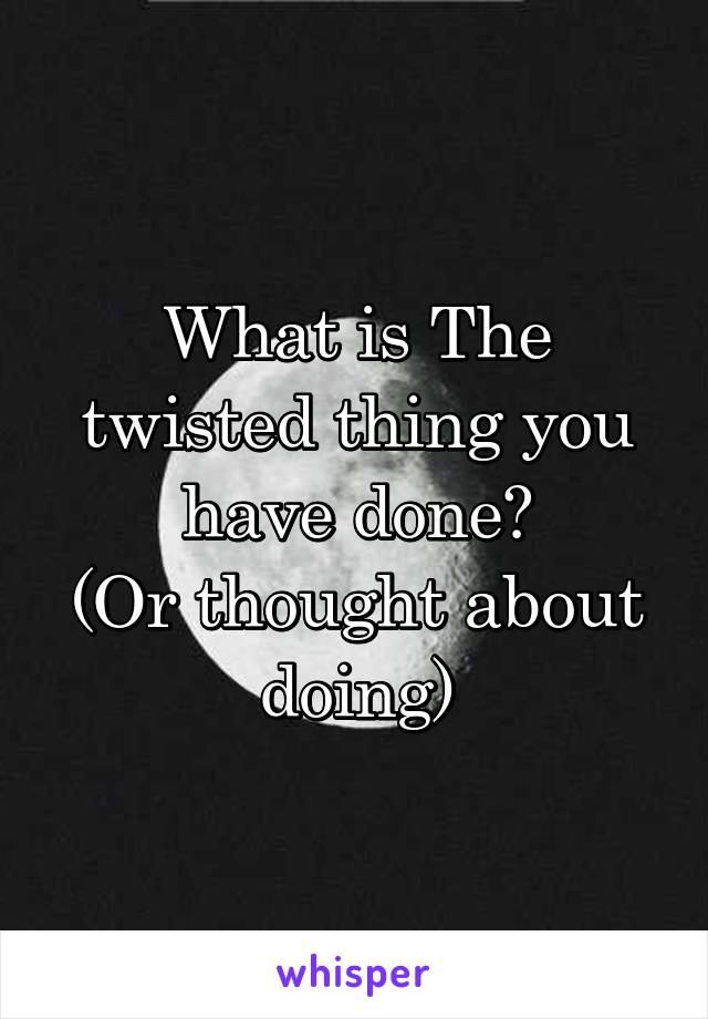What is The twisted thing you have done? (Or thought about doing)