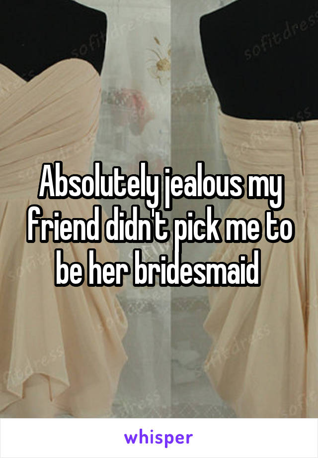 Absolutely jealous my friend didn't pick me to be her bridesmaid