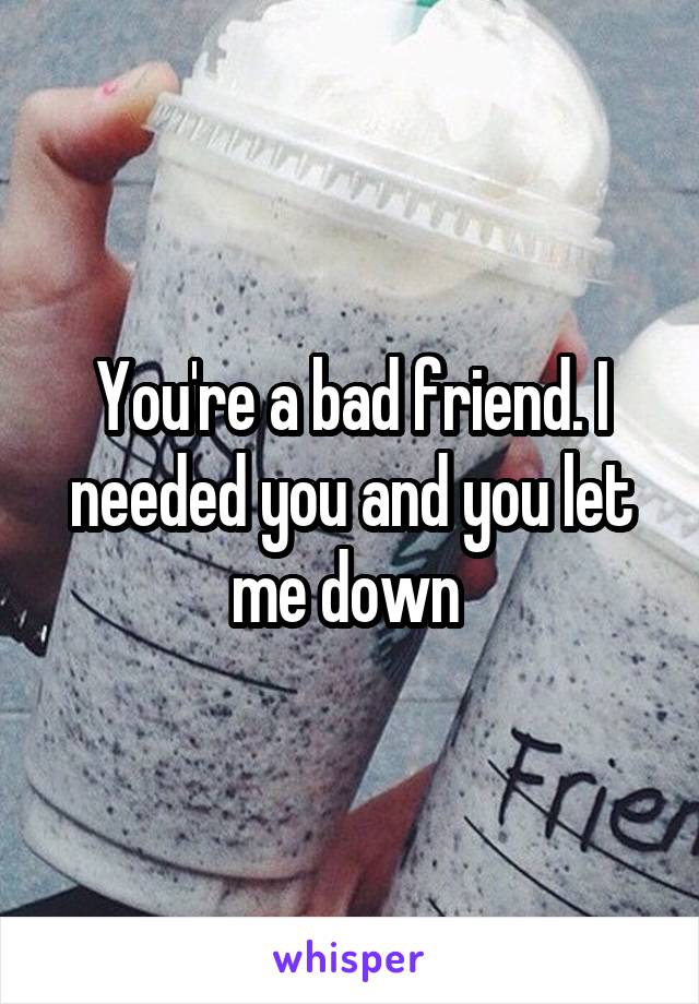 You're a bad friend. I needed you and you let me down
