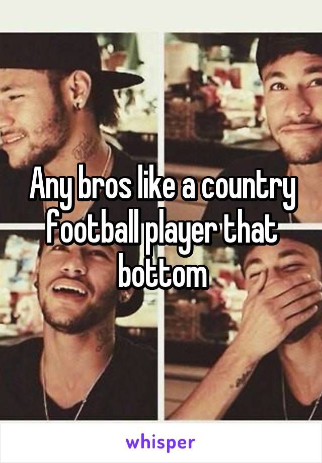 Any bros like a country football player that bottom