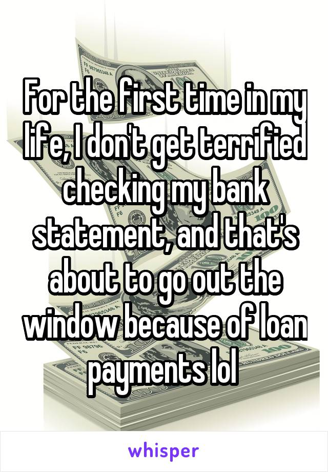 For the first time in my life, I don't get terrified checking my bank statement, and that's about to go out the window because of loan payments lol