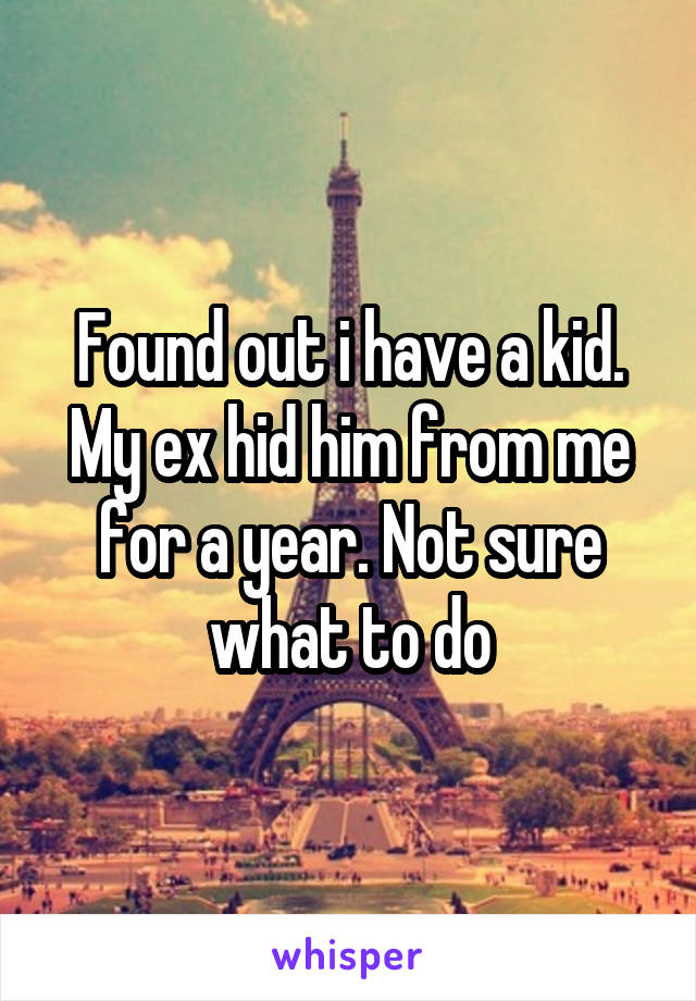 Found out i have a kid. My ex hid him from me for a year. Not sure what to do