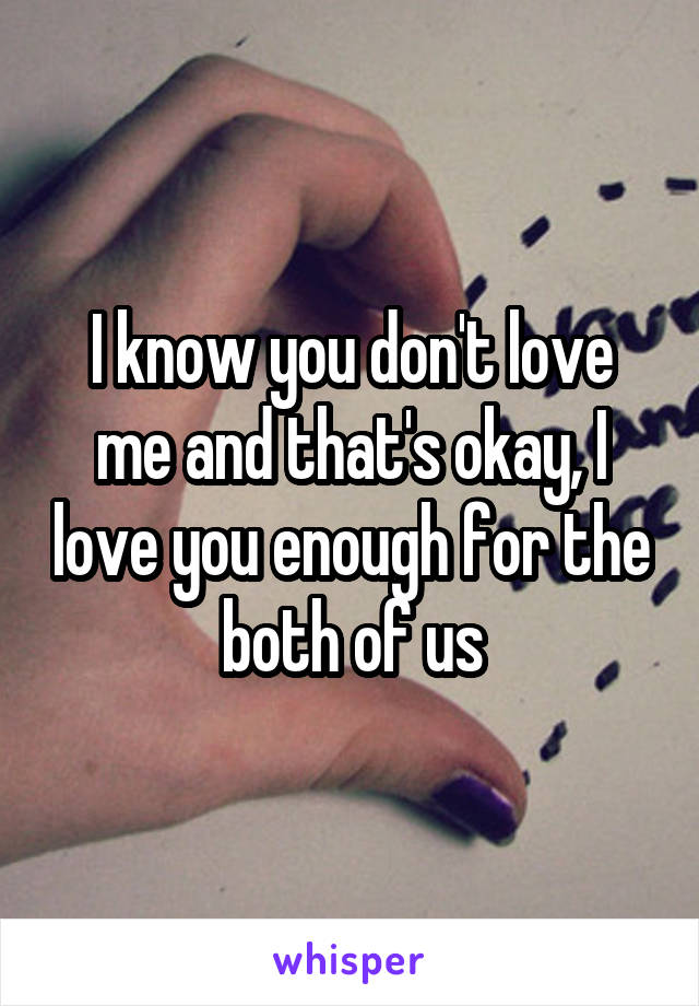 I know you don't love me and that's okay, I love you enough for the both of us