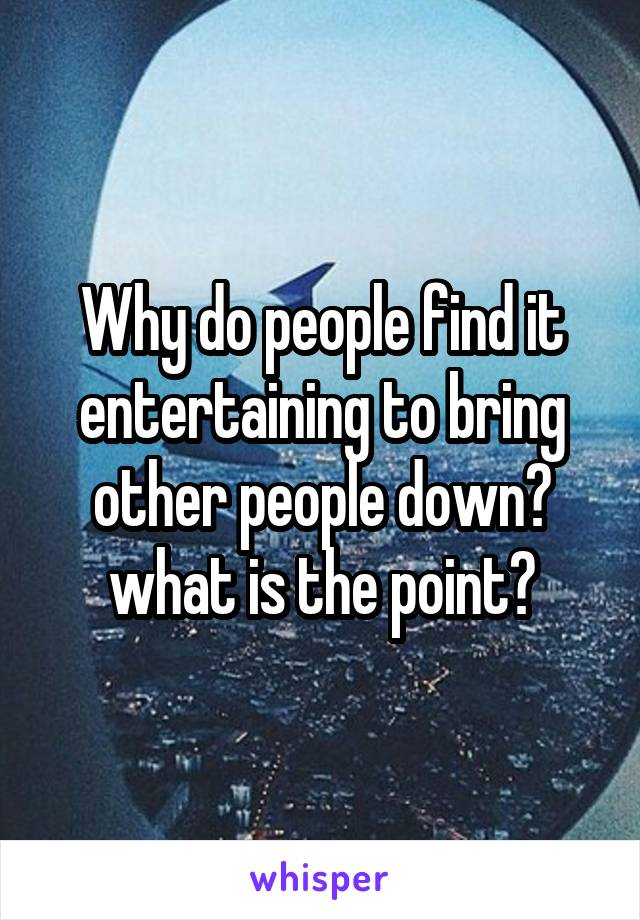 Why do people find it entertaining to bring other people down? what is the point?