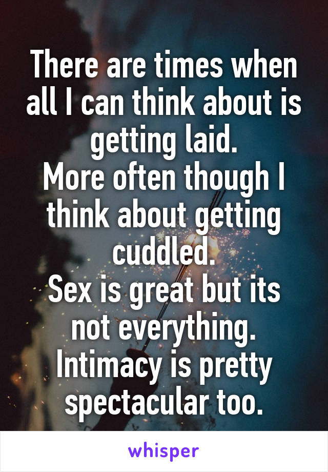 There are times when all I can think about is getting laid. More often though I think about getting cuddled. Sex is great but its not everything. Intimacy is pretty spectacular too.