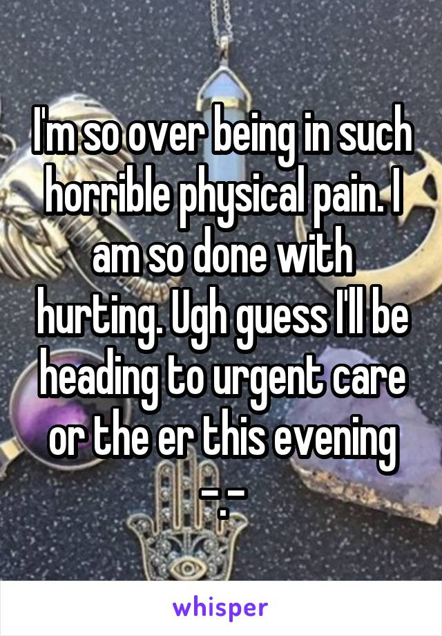 I'm so over being in such horrible physical pain. I am so done with hurting. Ugh guess I'll be heading to urgent care or the er this evening -.-