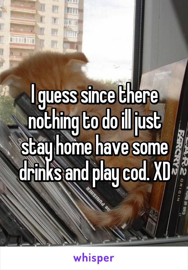 I guess since there nothing to do ill just stay home have some drinks and play cod. XD