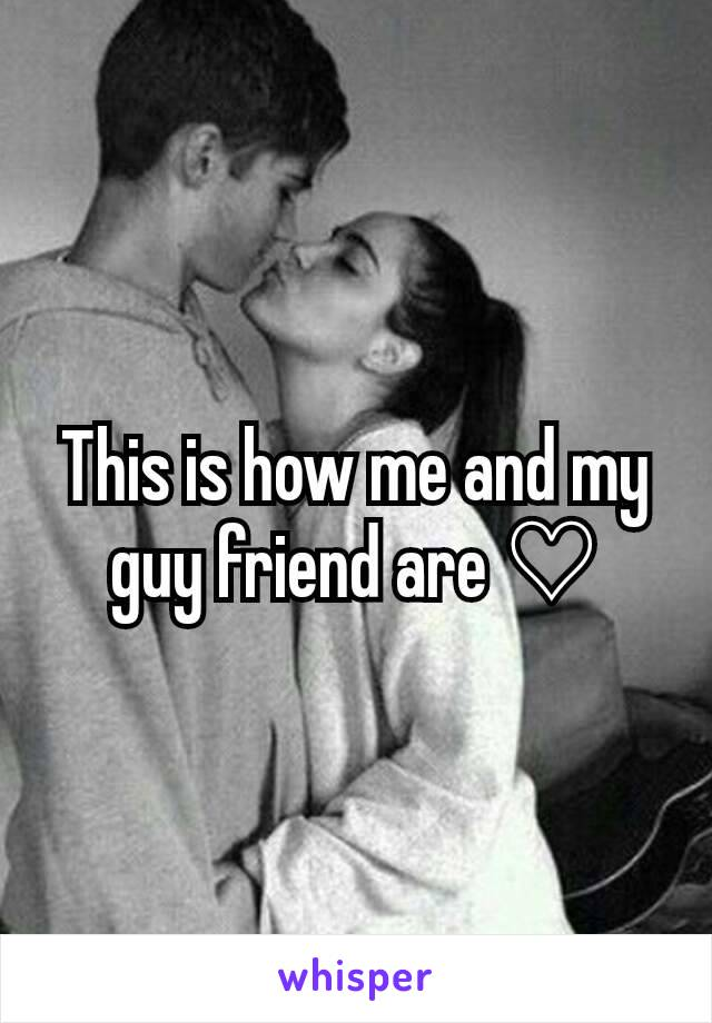 This is how me and my guy friend are ♡