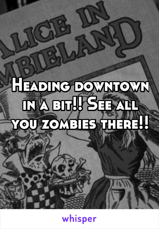 Heading downtown in a bit!! See all you zombies there!!