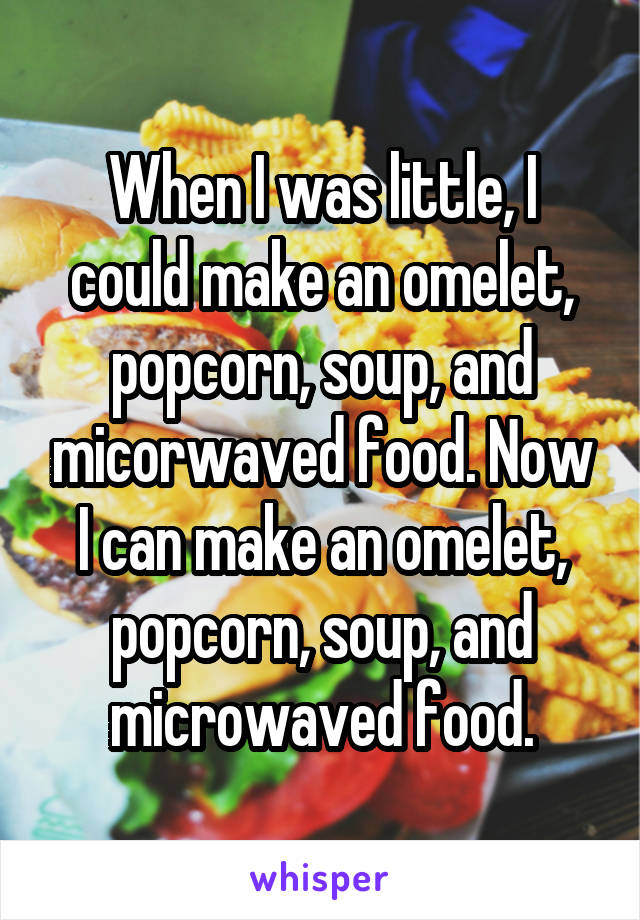 When I was little, I could make an omelet, popcorn, soup, and micorwaved food. Now I can make an omelet, popcorn, soup, and microwaved food.