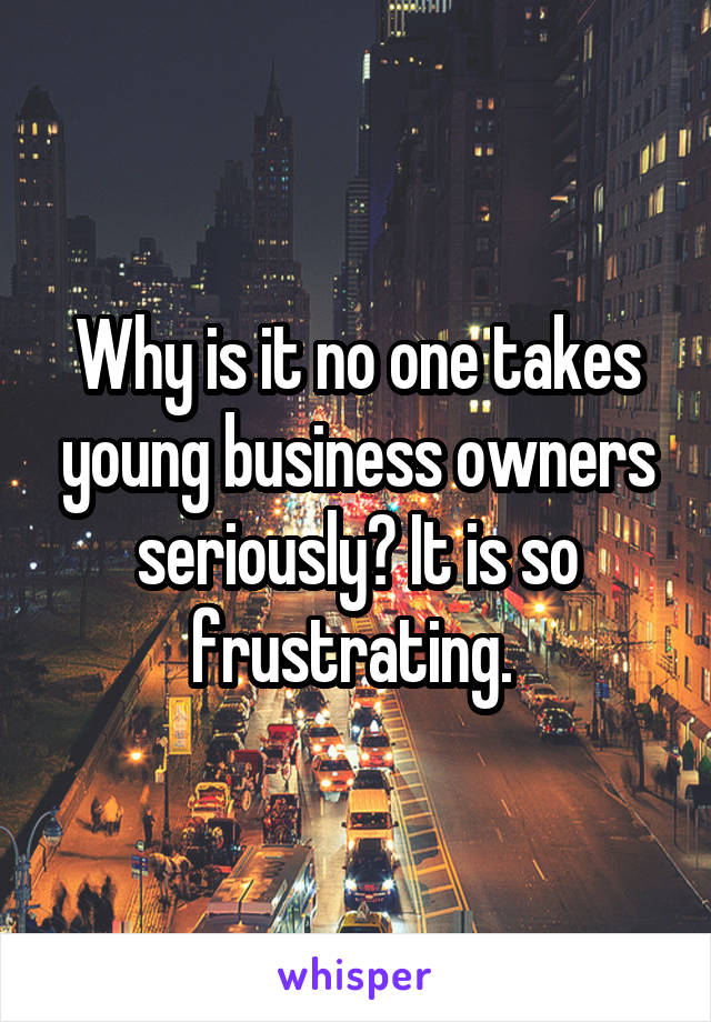 Why is it no one takes young business owners seriously? It is so frustrating.