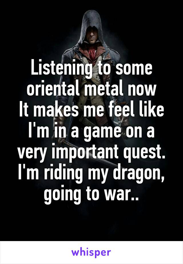 Listening to some oriental metal now It makes me feel like I'm in a game on a very important quest. I'm riding my dragon, going to war..
