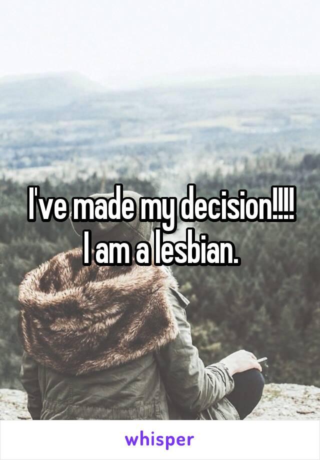 I've made my decision!!!! I am a lesbian.